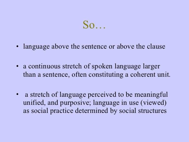 So… <ul><li>language above the sentence or above the clause </li></ul><ul><li>a continuous stretch of spoken language larg...