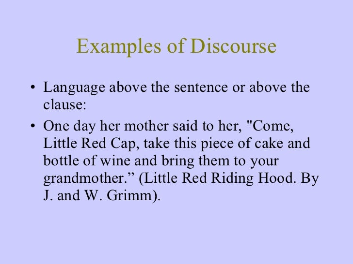 Examples of Discourse <ul><li>Language above the sentence or above the clause: </li></ul><ul><li>One day her mother said t...