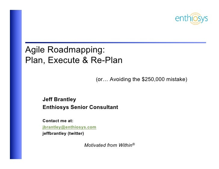 Agile Roadmapping:Plan, Execute & Re-Plan                          (or… Avoiding the $250,000 mistake)    Jeff Brantley   ...