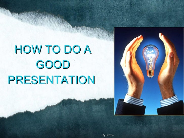 HOW TO DO A    GOODPRESENTATION               By: azzrie