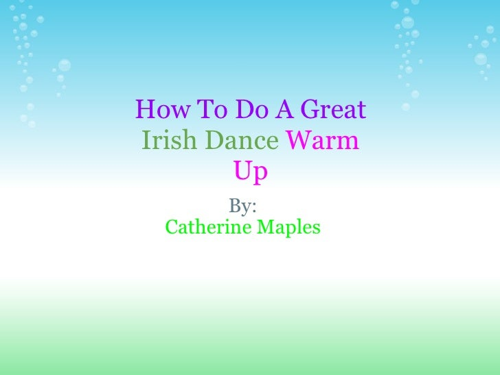 By: Catherine Maples How To Do A Great   Irish Dance   Warm   Up