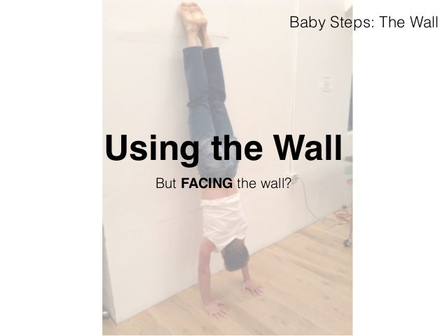 Baby Steps: The Wall  Using the Wall  But FACING the wall?