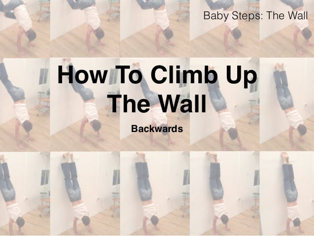How To Climb Up  The Wall  Backwards  Baby Steps: The Wall
