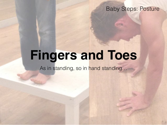 Baby Steps: Posture  Fingers and Toes  As in standing, so in hand standing…