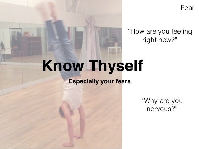 """""""How are you feeling  right now?""""  Know Thyself  Especially your fears  Fear  """"Why are you  nervous?"""""""