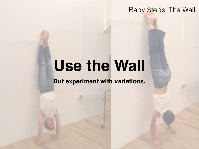 Baby Steps: The Wall  Use the Wall  But experiment with variations.