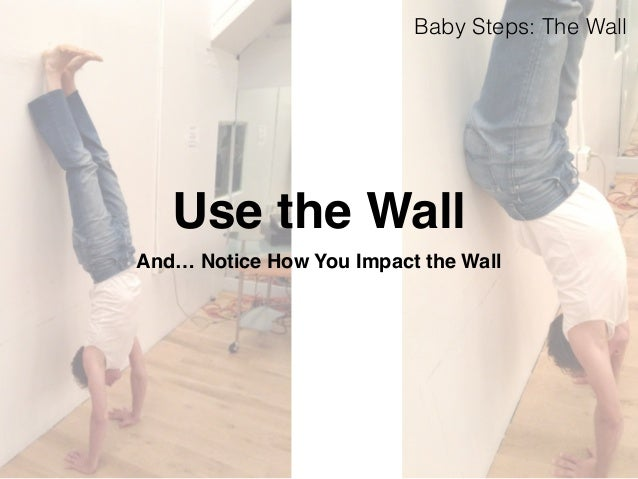 Baby Steps: The Wall  Use the Wall  And… Notice How You Impact the Wall