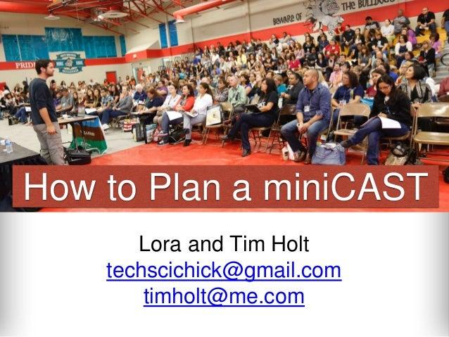 How to Plan a miniCAST  Lora and Tim Holt  techscichick@gmail.com  timholt@me.com