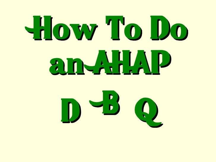 How To Do an AHAP D B Q