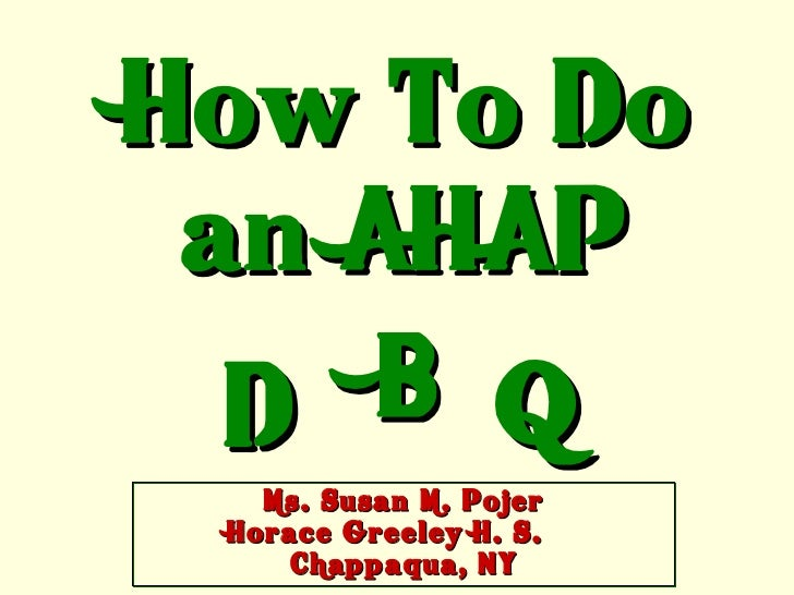 How To Do an AHAP  D B Q   Ms. Susan M. Pojer Horace Greeley H. S.     Chappaqua, NY