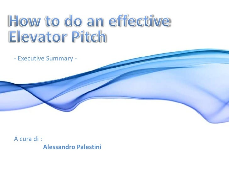 How to do an effective <br />Elevator Pitch<br />- Executive Summary -<br />A cura di :<br />Alessandro Palestini<br />
