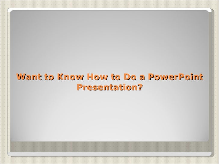 Want to Know How to Do a PowerPoint Presentation?