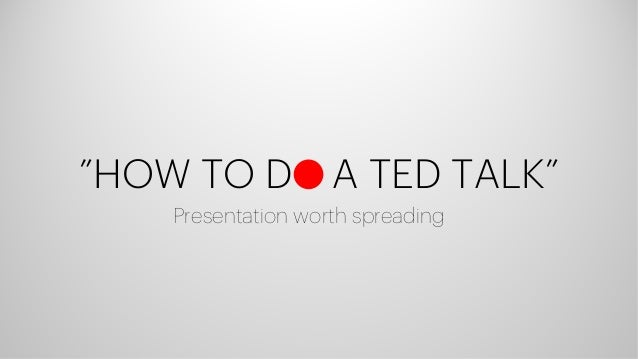 """HOW TO D A TED TALK"" Presentation worth spreading"