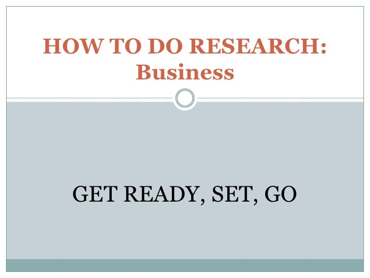 HOW TO DO RESEARCH: Business<br />GET READY, SET, GO<br />