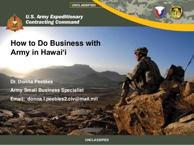 UNCLASSIFIEDHow to Do Business withArmy in Hawai'iDr. Donna PeeblesArmy Small Business SpecialistEmail: donna.l.peebles2.c...