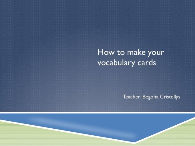 How to make your vocabulary cards Teacher: Begoña Cristellys