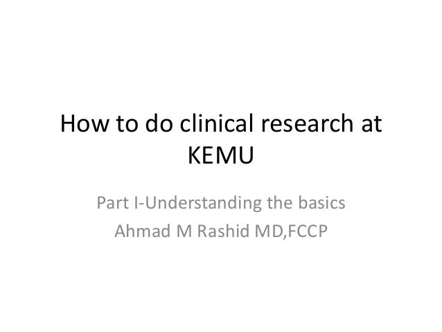 How to do clinical research at KEMU Part I-Understanding the basics Ahmad M Rashid MD,FCCP