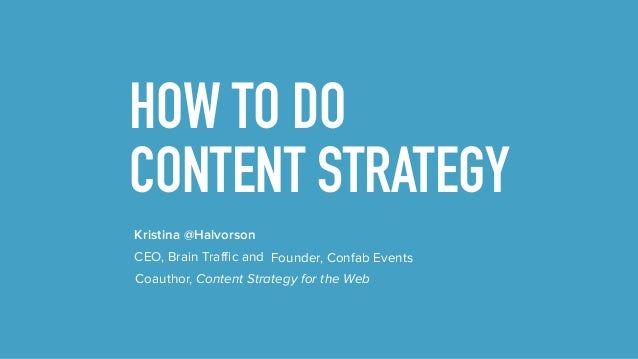 HOW TO DO CONTENT STRATEGY Kristina @Halvorson Coauthor, Content Strategy for the Web CEO, Brain Traffic and Founder, Conf...