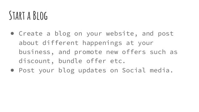 Start a Blog ● Create a blog on your website, and post about different happenings at your business, and promote new offers...