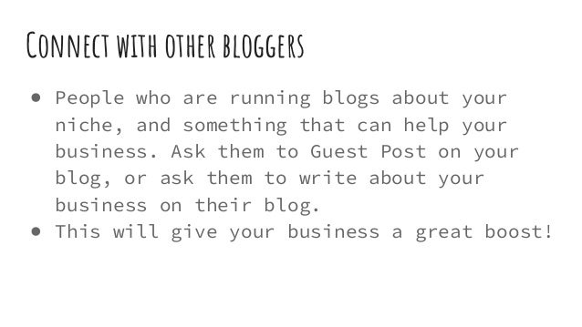 Connect with other bloggers ● People who are running blogs about your niche, and something that can help your business. As...