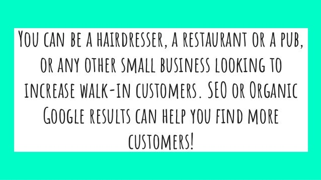 You can be a hairdresser, a restaurant or a pub, or any other small business looking to increase walk-in customers. SEO or...