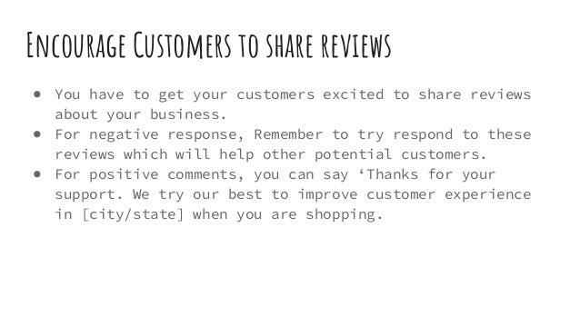 Encourage Customers to share reviews ● You have to get your customers excited to share reviews about your business. ● For ...