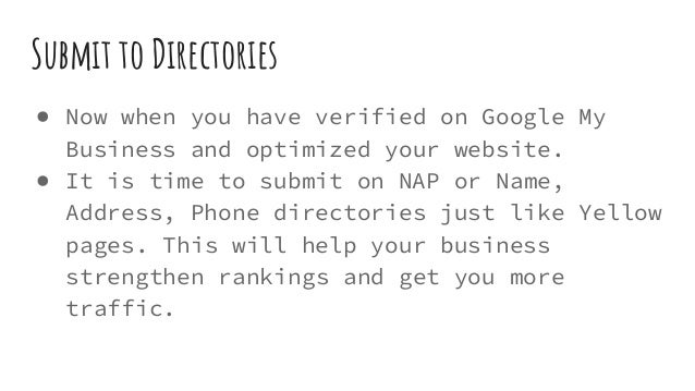 Submit to Directories ● Now when you have verified on Google My Business and optimized your website. ● It is time to submi...