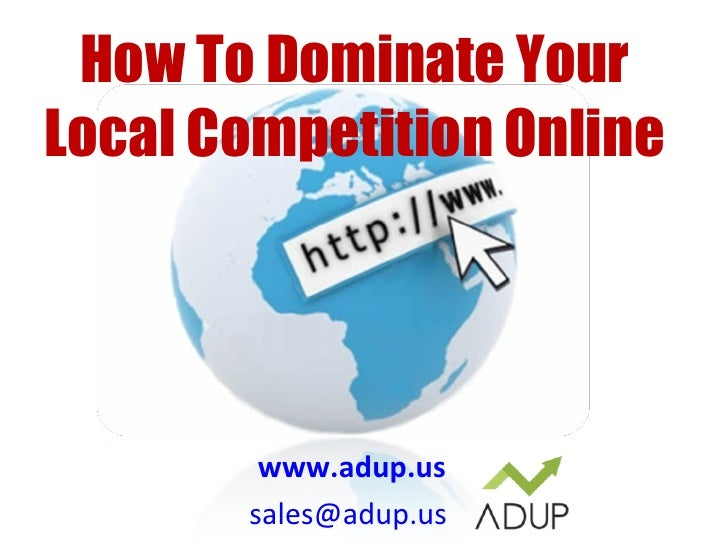 www.adup.us [email_address]   How To Dominate Your Local Competition Online