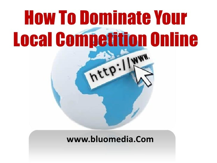 How To Dominate YourLocal Competition Online      www.bluomedia.Com