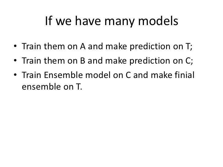 If we have many models<br />Train them on A and make prediction on T;<br />Train them on B and make prediction on C;<br />...