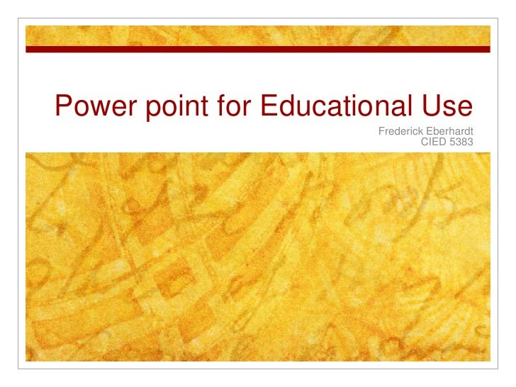 Power point for Educational Use                       Frederick Eberhardt                                CIED 5383