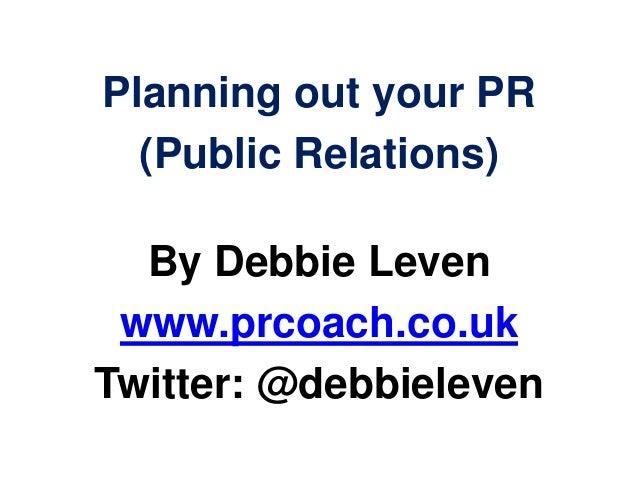 Planning out your PR(Public Relations)By Debbie Levenwww.prcoach.co.ukTwitter: @debbieleven