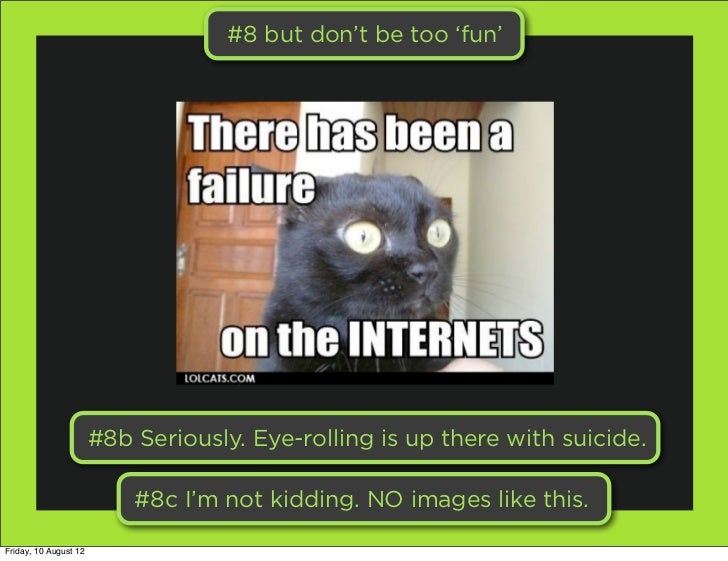 #8 but don't be too 'fun'                       #8b Seriously. Eye-rolling is up there with suicide.                      ...