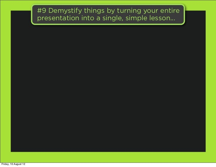 #9 Demystify things by turning your entire                       presentation into a single, simple lesson...Friday, 10 Au...