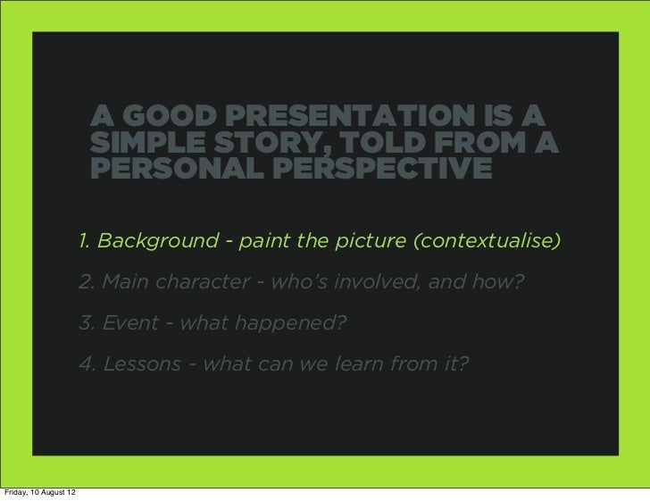 A GOOD PRESENTATION IS A                        SIMPLE STORY, TOLD FROM A                        PERSONAL PERSPECTIVE     ...