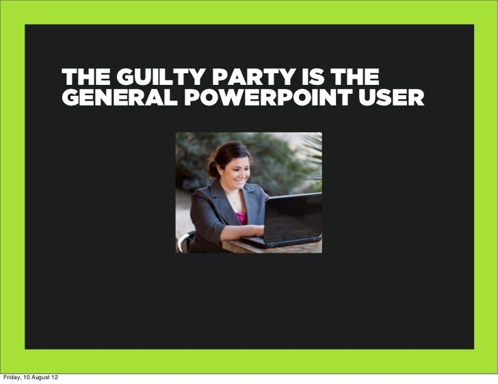 THE GUILTY PARTY IS THE                       GENERAL POWERPOINT USERFriday, 10 August 12