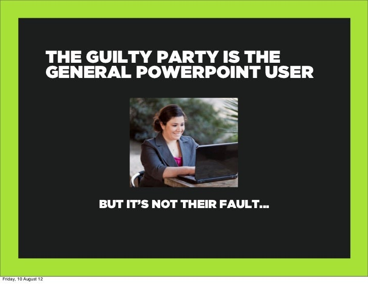 THE GUILTY PARTY IS THE                       GENERAL POWERPOINT USER                           BUT IT'S NOT THEIR FAULT.....