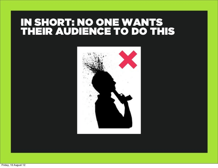 IN SHORT: NO ONE WANTS                THEIR AUDIENCE TO DO THISFriday, 10 August 12