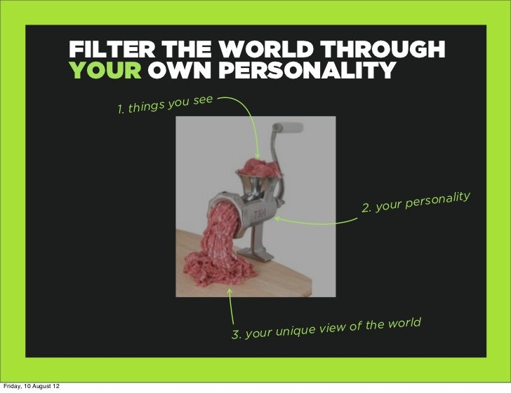 FILTER THE WORLD THROUGH                       YOUR OWN PERSONALITY                          1. thing s you see           ...