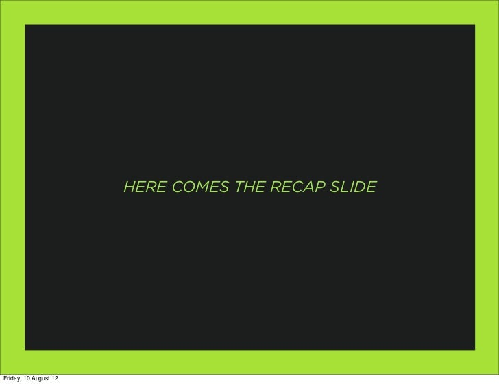 HERE COMES THE RECAP SLIDEFriday, 10 August 12