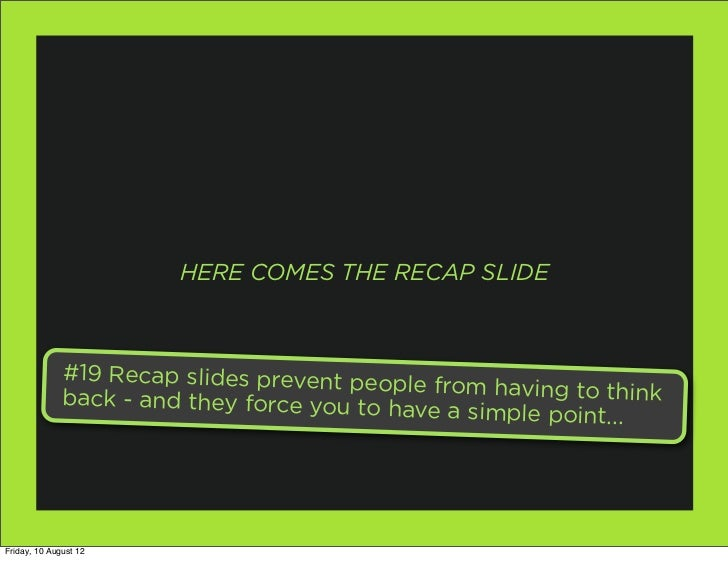 HERE COMES THE RECAP SLIDE              #19 Recap slides prevent peo                                           ple from ha...