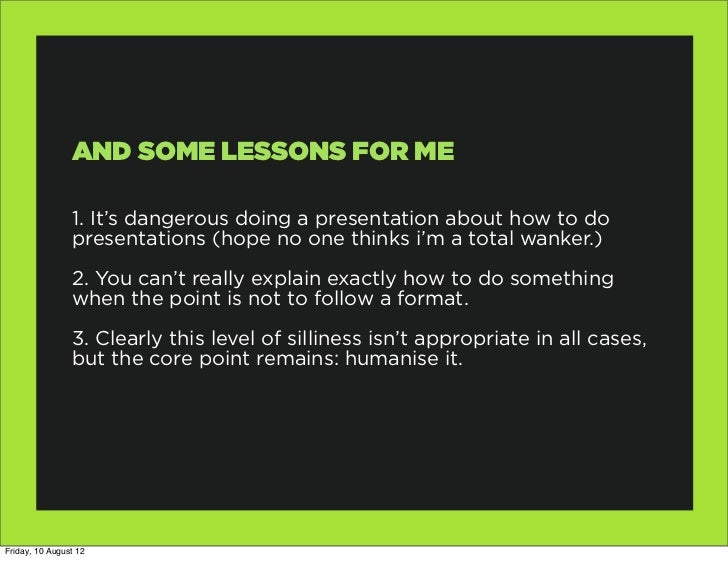 AND SOME LESSONS FOR ME                1. It's dangerous doing a presentation about how to do                presentations...