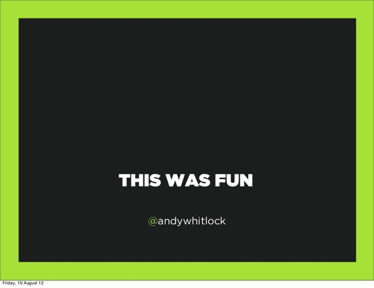 THIS WAS FUN                         @andywhitlockFriday, 10 August 12
