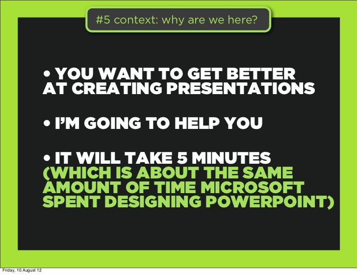 #5 context: why are we here?                       • YOU WANT TO GET BETTER                       AT CREATING PRESENTATION...
