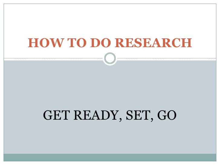 HOW TO DO RESEARCH<br />GET READY, SET, GO<br />