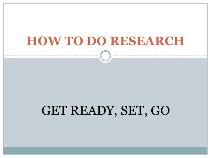 HOW TO DO RESEARCH GET READY, SET, GO
