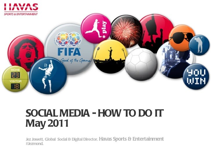 P SOCIAL MEDIA - HOW TO DO IT May 2011 Jez Jowett, Global  Social & Digital Director,  Havas Sports & Entertainment #Jezmo...
