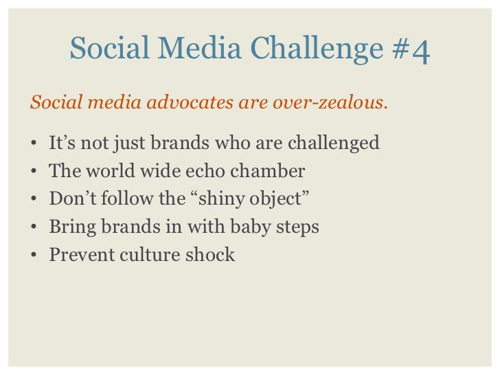 Social Media Challenge #4 Social media advocates are over-zealous.      It's not just brands who are challenged •     The ...