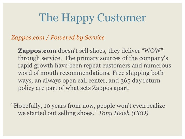 "The Happy Customer Zappos.com / Powered by Service    Zappos.com doesn't sell shoes, they deliver ""WOW""   through service...."