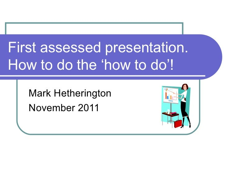 First assessed presentation. How to do the 'how to do'! Mark Hetherington November 2011